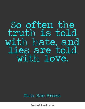Quotes about friendship - So often the truth is told with hate, and lies are told..