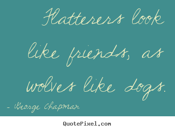 Create your own picture quotes about friendship - Flatterers look like friends, as wolves like dogs.