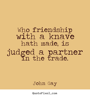 Friendship quotes - Who friendship with a knave hath made, is judged a partner in the..