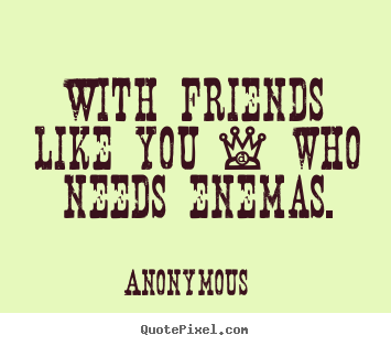 With friends like you - who needs enemas. Anonymous  friendship quotes