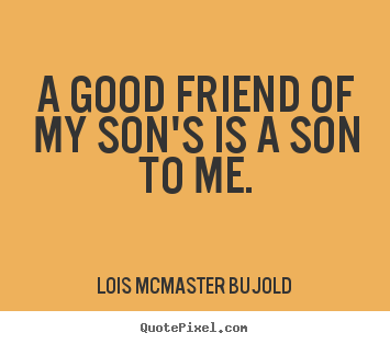 A good friend of my son's is a son to me. Lois McMaster Bujold top friendship quotes