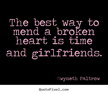 Charmant The Best Way To Mend A Broken Heart Is Time And Girlfriends. Gwyneth  Paltrow Friendship Quotes