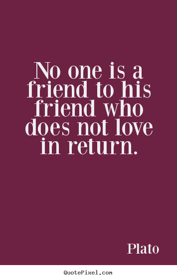 No one is a friend to his friend who does not.. Plato good friendship quotes
