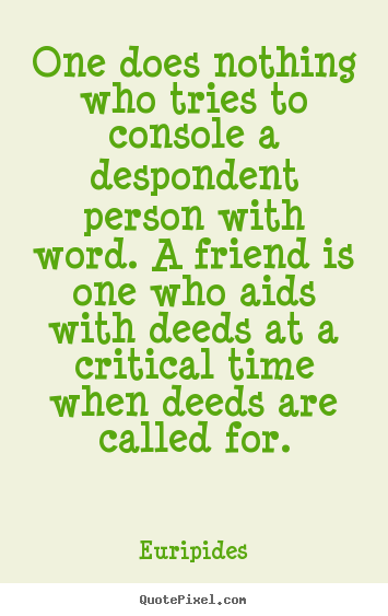 Quotes about friendship - One does nothing who tries to console a despondent..