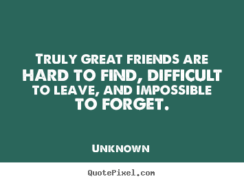 Unknown Picture Quotes   Truly Great Friends Are Hard To Find, Difficult To  Leave,