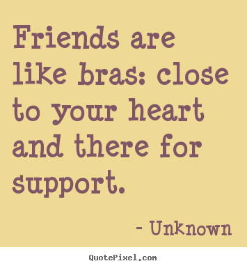 Unknown image quote - Friends are like bras: close to your heart and there for support. - Friendship quotes