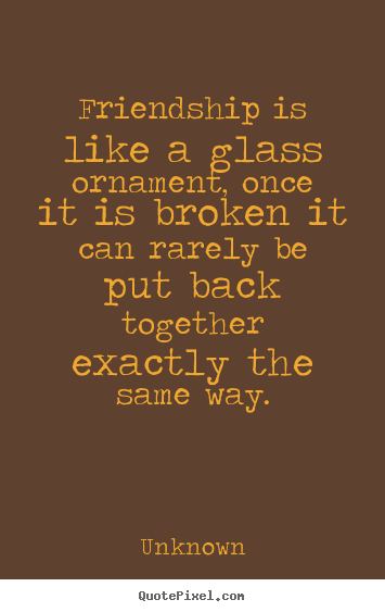 Create custom picture quote about friendship - Friendship is like a glass ornament, once it is broken..