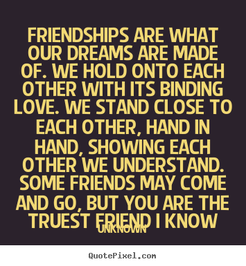 Unknown poster quotes - Friendships are what our dreams are made of. we hold onto each other.. - Friendship quotes