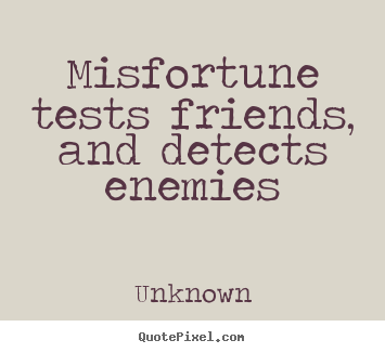 Misfortune tests friends, and detects enemies Unknown top friendship quotes