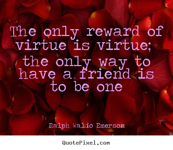 Friendship quotes - The only reward of virtue is virtue; the only way to have a friend..