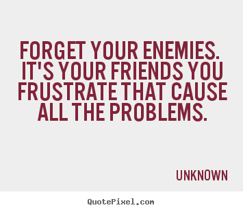 Design custom picture quotes about friendship - Forget your enemies. it's your friends you frustrate that..