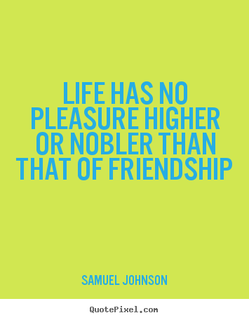 Friendship quotes - Life has no pleasure higher or nobler than that of friendship