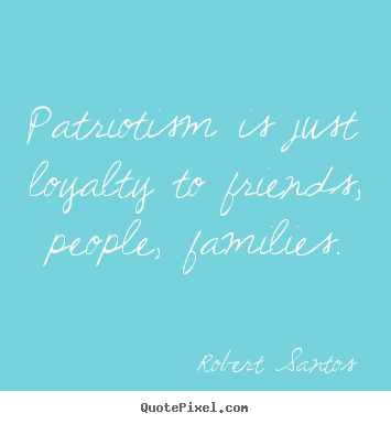 Patriotism is just loyalty to friends, people,.. Robert Santos  friendship quotes