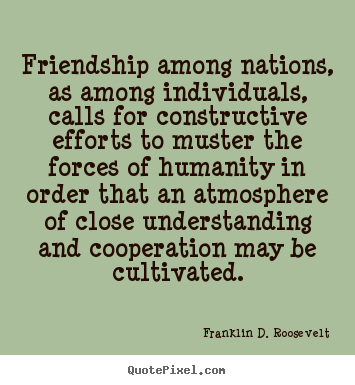 Franklin D. Roosevelt picture quotes - Friendship among nations, as among individuals, calls for constructive.. - Friendship quotes