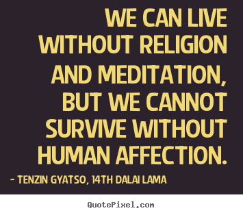 Tenzin Gyatso, 14th Dalai Lama picture quote - We can live without religion and meditation, but we cannot survive.. - Friendship sayings