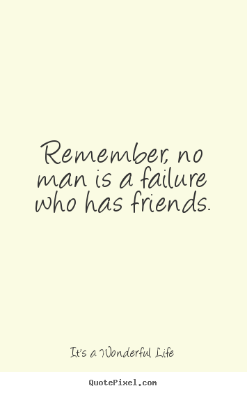 Quotes about friendship - Remember, no man is a failure who has friends.