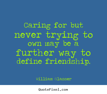 Caring for but never trying to own may be a further way.. William Glasser best friendship quotes