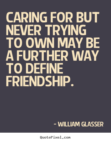 Caring for but never trying to own may be a further way to define.. William Glasser greatest friendship quotes