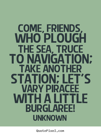 Make personalized poster quotes about friendship - Come, friends, who plough the sea, truce to navigation; take..