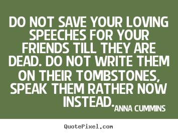 Friendship quotes - Do not save your loving speeches for your friends till..