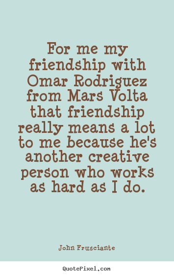Quote about friendship - For me my friendship with omar rodriguez from mars volta that..