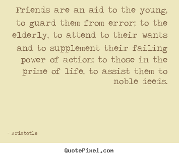 Friendship quotes - Friends are an aid to the young, to guard them from error;..