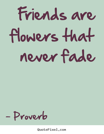 Flowers That Are Friends Never Fade Quotes