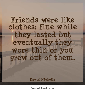 Friends were like clothes: fine while they lasted but eventually.. David Nicholls  friendship quote