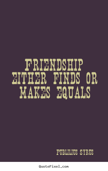 Friendship quotes - Friendship either finds or makes equals