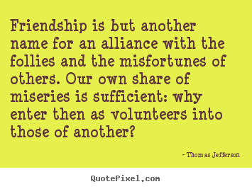 Thomas Jefferson picture quotes - Friendship is but another name for an alliance with the follies.. - Friendship quotes