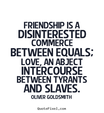 Friendship is a disinterested commerce between equals; love, an.. Oliver Goldsmith good friendship quotes