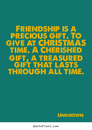 Quote about friendship - Friendship is a precious gift. to give at..