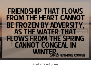 Quotes about friendship - Friendship that flows from the heart cannot be frozen by adversity,..