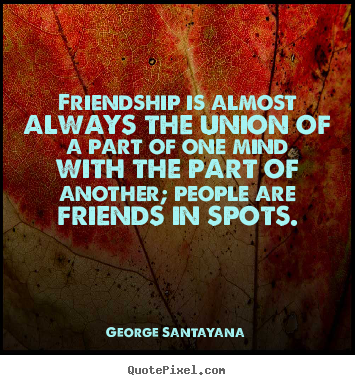 Quote about friendship - Friendship is almost always the union of a..