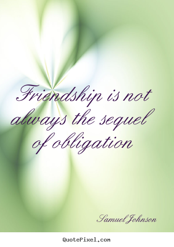 Friendship quotes - Friendship is not always the sequel of obligation