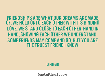 Friendships are what our dreams are made of. we hold onto each other.. Unknown greatest friendship quotes