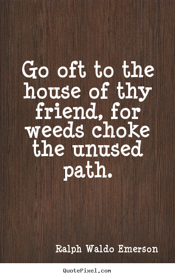 Create custom picture quotes about friendship - Go oft to the house of thy friend, for weeds choke the unused path.