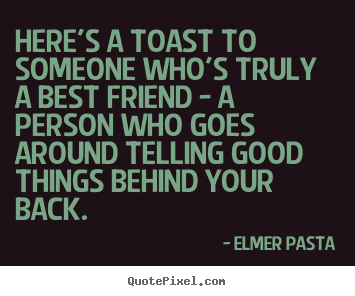 Friendship quotes - Here's a toast to someone who's truly a best friend..