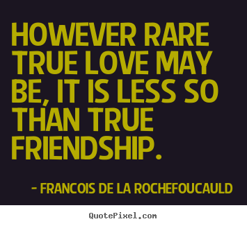 How to design picture quotes about friendship - However rare true love may be, it is less so than true..