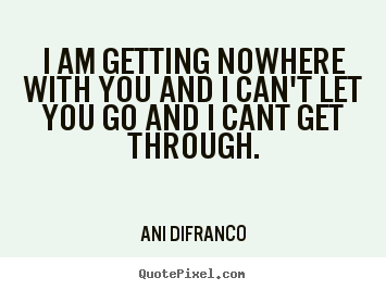 Quotes about friendship - I am getting nowhere with you and i can't let you go and..