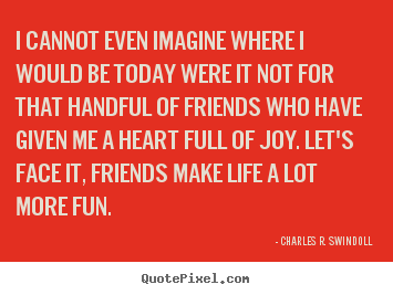 Customize picture quotes about friendship - I cannot even imagine where i would be today were it not for that..