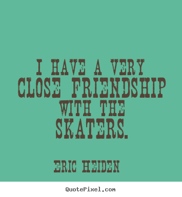 Customize picture quote about friendship - I have a very close friendship with the skaters.