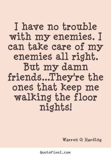 Warren G Harding photo quotes - I have no trouble with my enemies. i can take care of my enemies.. - Friendship quote