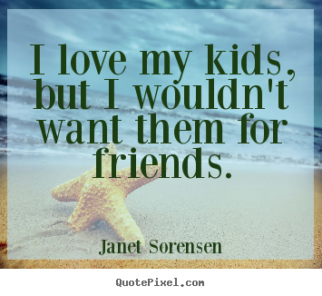 How to make pictures sayings about friendship - I love my kids, but i wouldn't want them for friends.