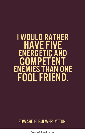 I would rather have five energetic and competent.. Edward G. Bulwer-Lytton good friendship quotes