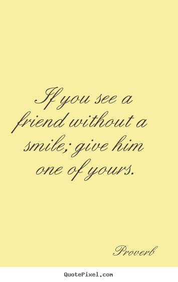 Proverb picture sayings - If you see a friend without a smile; give.. - Friendship quote