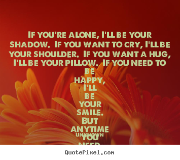 If you're alone, i'll be your shadow.  if you want to cry, i'll.. Unknown best friendship quotes