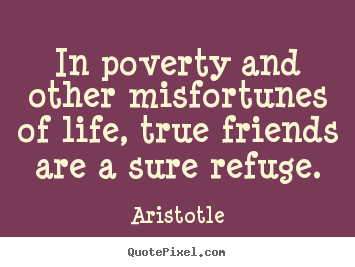 In poverty and other misfortunes of life, true friends are a sure.. Aristotle greatest friendship sayings