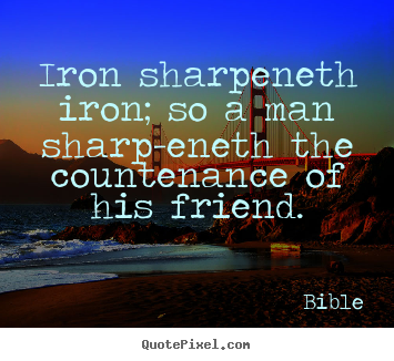 Bible image quotes - Iron sharpeneth iron; so a man sharp-eneth.. - Friendship sayings