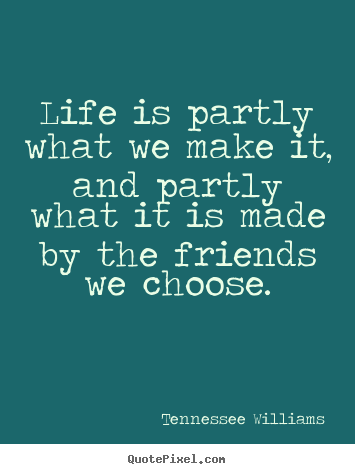 Life is partly what we make it, and partly what it is made by.. Tennessee Williams popular friendship quotes